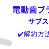 電動歯ブラシサブスク・解約方法